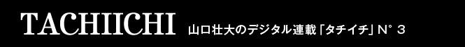 TACHIICHI 山口壮大のデジタル連載「タチイチ」N°3