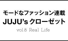 モードなファッション連載JUJU'sクローゼットvol.8 Real Life