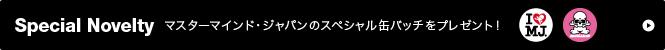 Special Novelty マスターマインド・ジャパンのスペシャル缶バッチをプレゼント!