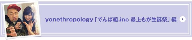 yonethropology「でんぱ組.inc 最上もが生誕祭」編