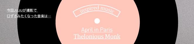 今回JUJUが撮影で口ずさみたくなった曲はApril in Paris/ Thelonious Monk